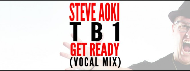 Steve Aoki – Get Ready (TB1 Vocal Mix) | Fireday